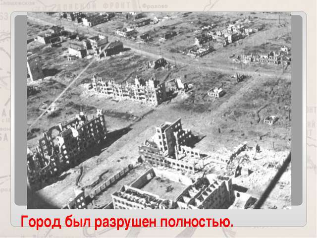 Город был разрушен полностью.