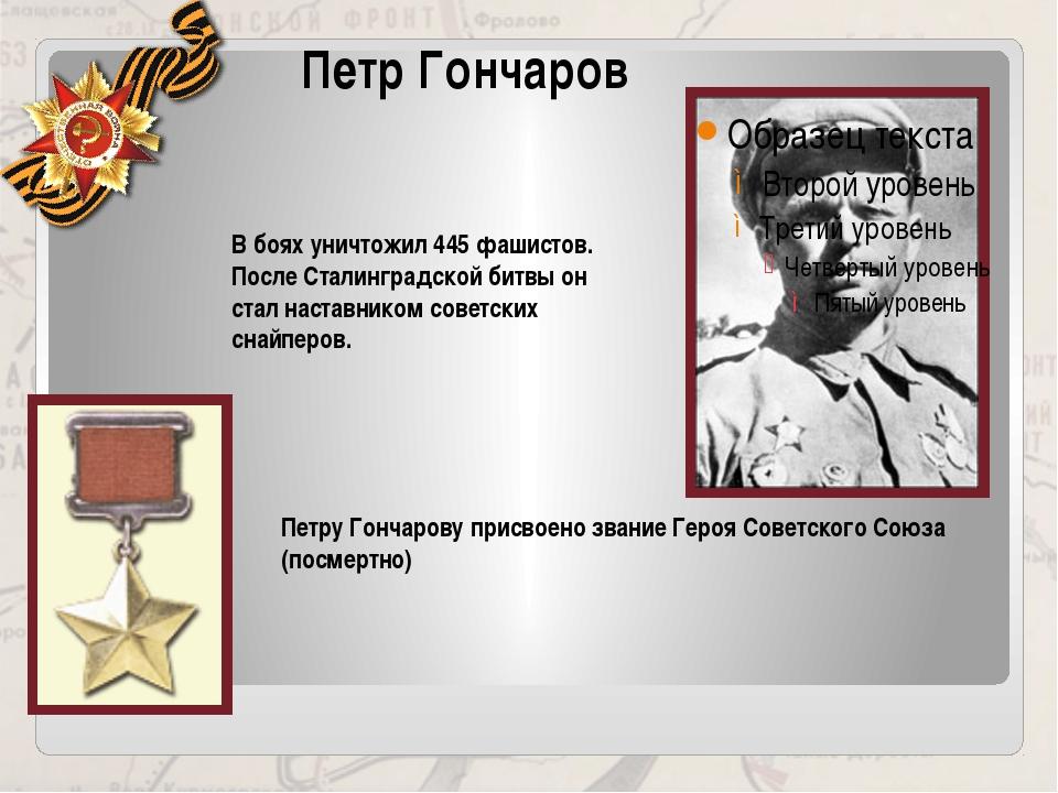 Петр Гончаров В боях уничтожил 445 фашистов. После Сталинградской битвы он ст...