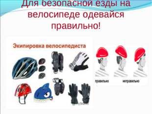Для безопасной езды на велосипеде одевайся правильно!