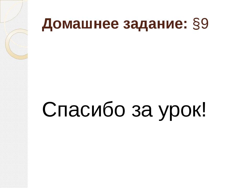 Домашнее задание:§9 Спасибо за урок!
