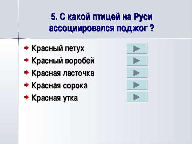 5. С какой птицей на Руси ассоциировался поджог ? Красный петух Красный вороб...