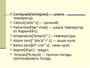 Centigrade['sentigreid] — шкала температур; Celsius['selsiəs] — Цельсий; Fahr