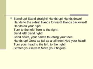 Stand up! Stand straight! Hands up! Hands down! Hands to the sides! Hands for