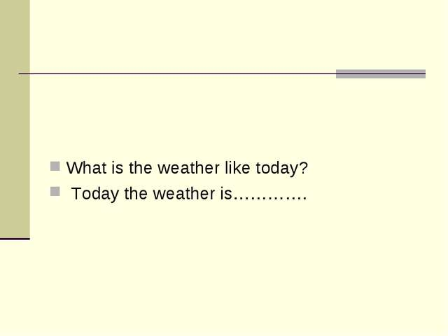 What is the weather like today? Today the weather is………….
