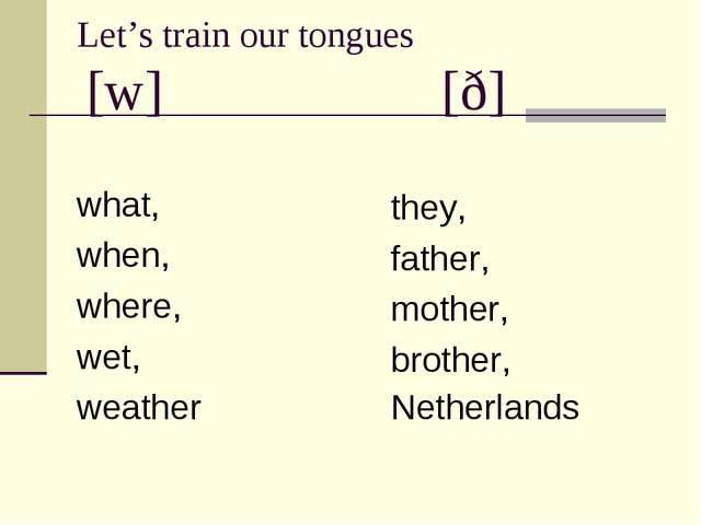 Let's train our tongues [w] [ð] what, when, where, wet, weather they, father,...