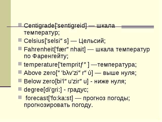 Centigrade['sentigreid] — шкала температур; Celsius['selsiəs] — Цельсий; Fahr...