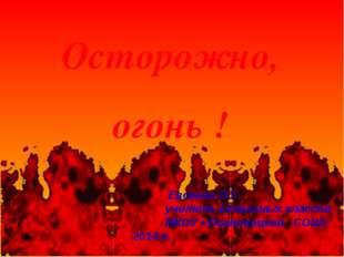 Осторожно, огонь ! Евсеева О.Г. учитель начальных классов МКОУ «Осановецкой С