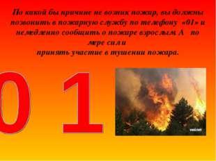 По какой бы причине не возник пожар, вы должны позвонить в пожарную службу по