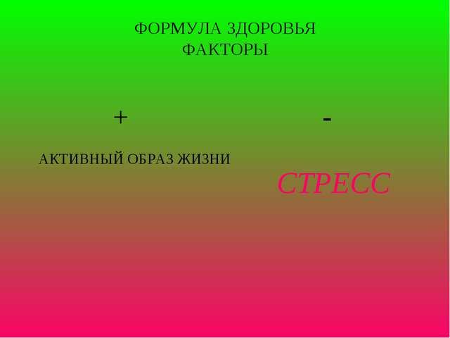ФОРМУЛА ЗДОРОВЬЯ ФАКТОРЫ + - АКТИВНЫЙ ОБРАЗ ЖИЗНИ СТРЕСС