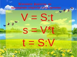 V = S:t s = V*t t = S:V Вспомним формулы на нахождение скорости, пути, времени