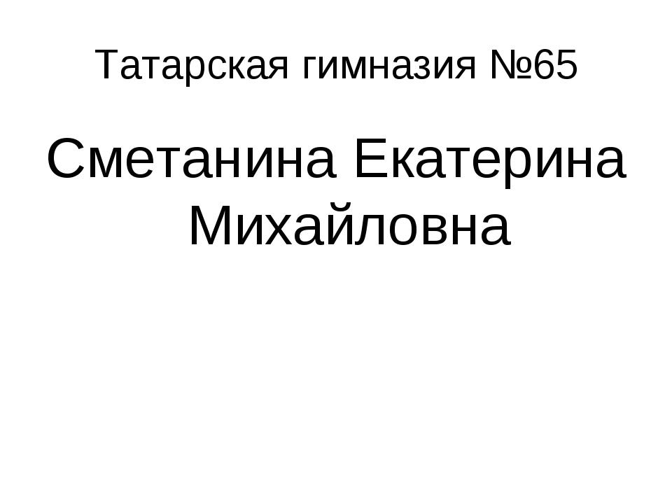 Татарская гимназия №65 Сметанина Екатерина Михайловна