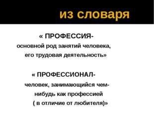 из словаря « ПРОФЕССИЯ- основной род занятий человека, его трудовая деятельн