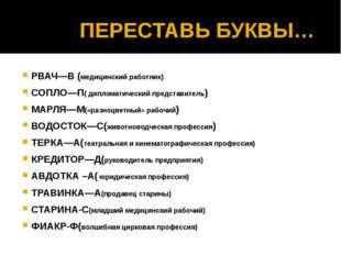 ПЕРЕСТАВЬ БУКВЫ… РВАЧ—В (медицинский работник) СОПЛО—П( дипломатический пред