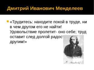 Дмитрий Иванович Менделеев «Трудитесь: находите покой в труде, ни в чем друг