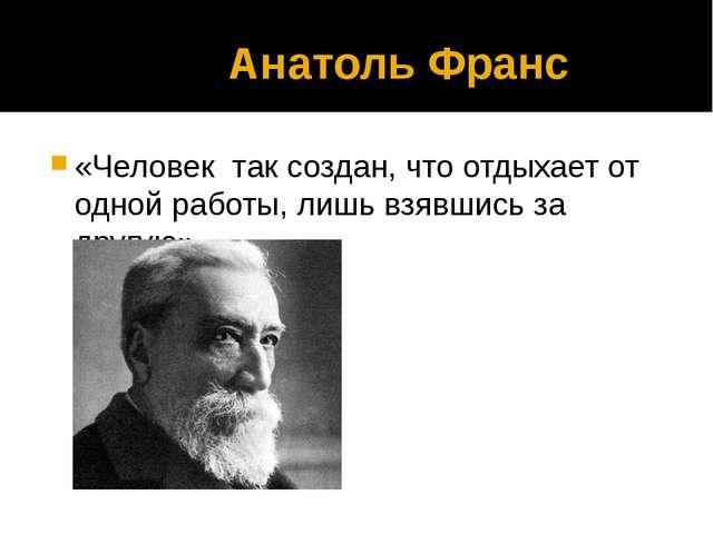 Анатоль Франс «Человек так создан, что отдыхает от одной работы, лишь взявши...