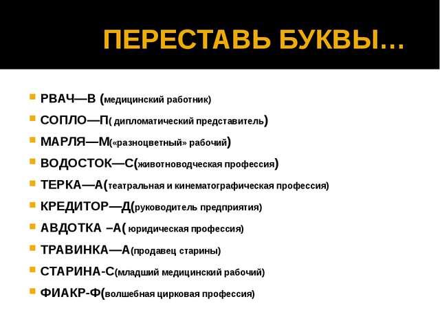 ПЕРЕСТАВЬ БУКВЫ… РВАЧ—В (медицинский работник) СОПЛО—П( дипломатический пред...