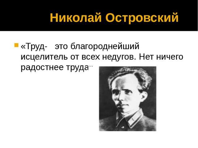 Николай Островский «Труд- это благороднейший исцелитель от всех недугов. Нет...