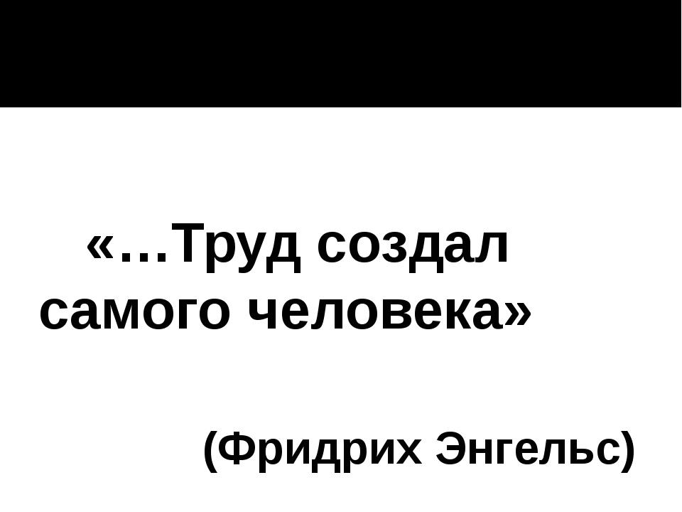 «…Труд создал самого человека» (Фридрих Энгельс)