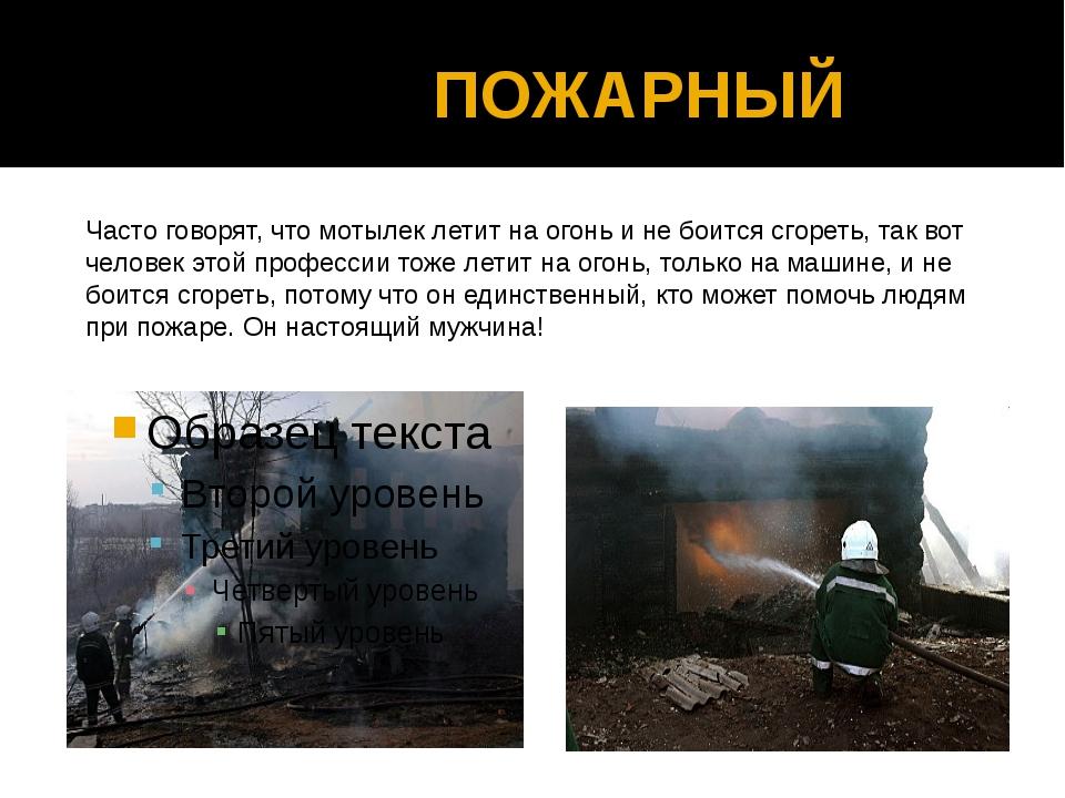 ПОЖАРНЫЙ Часто говорят, что мотылек летит на огонь и не боится сгореть, так...
