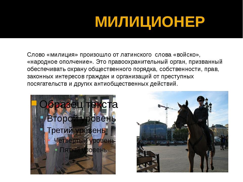 МИЛИЦИОНЕР Слово «милиция» произошло от латинского слова «войско», «народное...