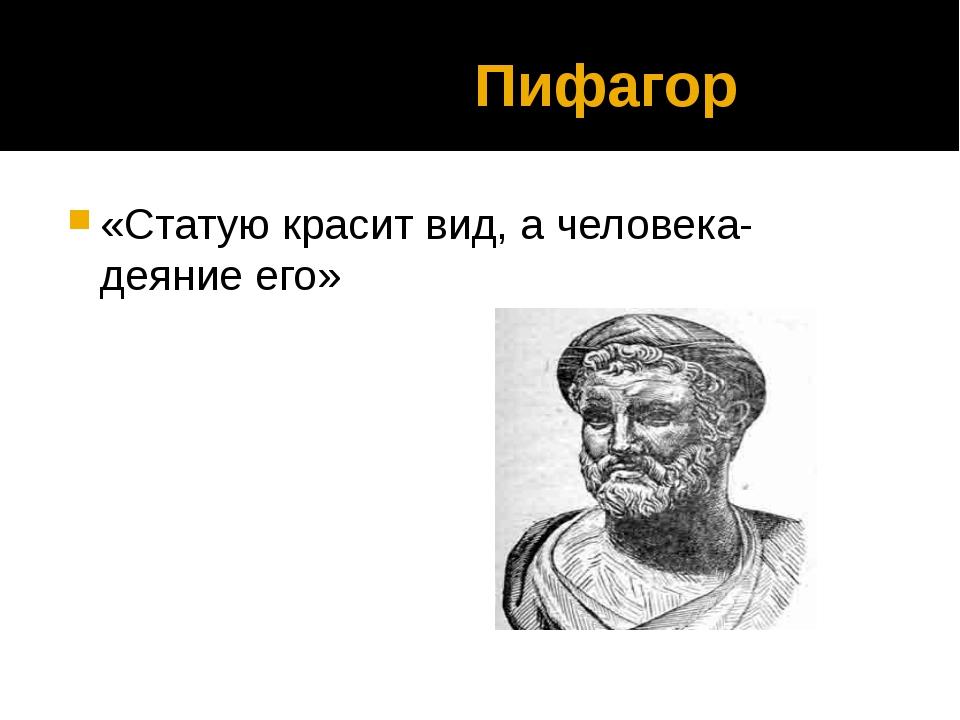 Пифагор «Статую красит вид, а человека- деяние его»