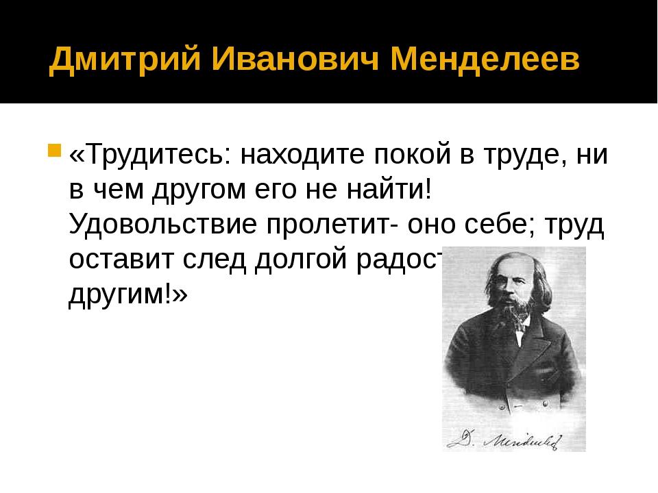 Дмитрий Иванович Менделеев «Трудитесь: находите покой в труде, ни в чем друг...