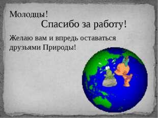 Спасибо за работу! Желаю вам и впредь оставаться друзьями Природы! Молодцы!