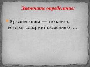 Красная книга — это книга, которая содержит сведения о …..  Закончите опреде