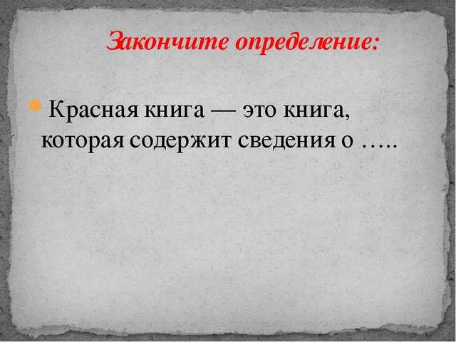 Красная книга — это книга, которая содержит сведения о …..  Закончите опреде...