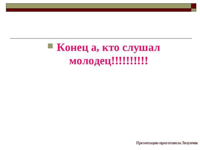 Презентацию приготовила:Лизунчик Конец а, кто слушал молодец!!!!!!!!!!
