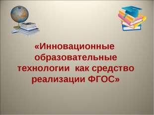 «Инновационные образовательные технологии как средство реализации ФГОС»