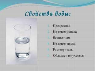 Свойства воды: Прозрачная Не имеет запаха Бесцветная Не имеет вкуса Растворит