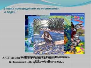 В каких произведениях не упоминается о воде? А.С.Пушкин «Сказка о рыбаке и ры