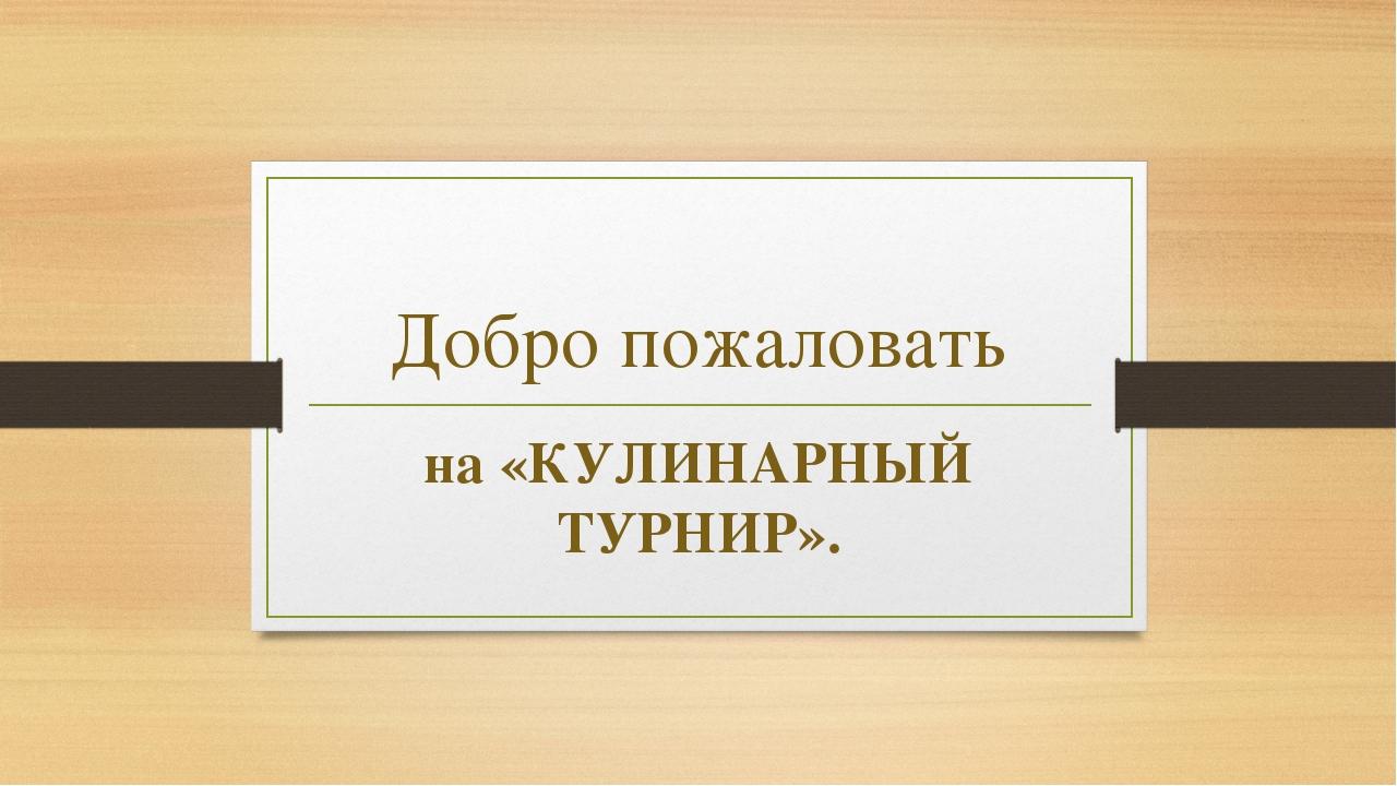 Добро пожаловать на «КУЛИНАРНЫЙ ТУРНИР».