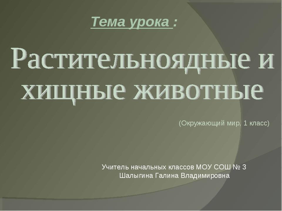 Тема урока : (Окружающий мир, 1 класс) Учитель начальных классов МОУ СОШ № 3...