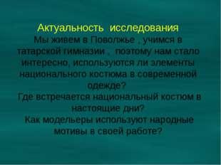 Актуальность исследования Мы живем в Поволжье , учимся в татарской гимназии ,