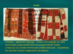 Понёва Понева - древняя одежда. Юбка, состоящая из трех полотнищ шерстяной и