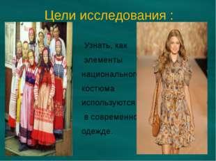 Цели исследования : Узнать, как элементы национального костюма используются