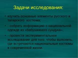 Задачи исследования: изучить основные элементы русского и татарского костюма;