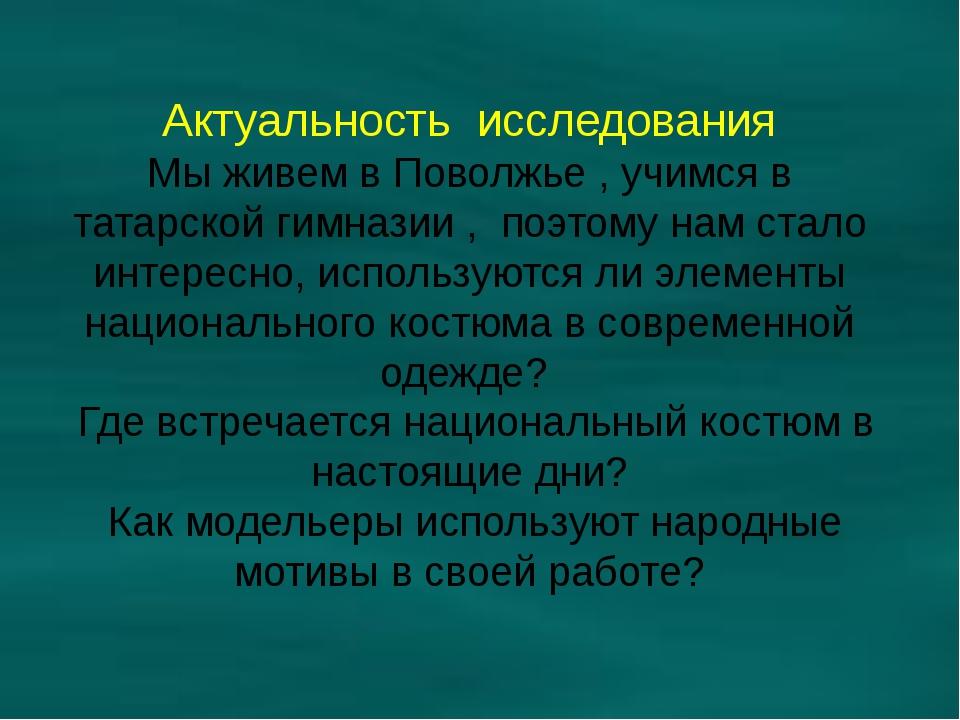 Актуальность исследования Мы живем в Поволжье , учимся в татарской гимназии ,...