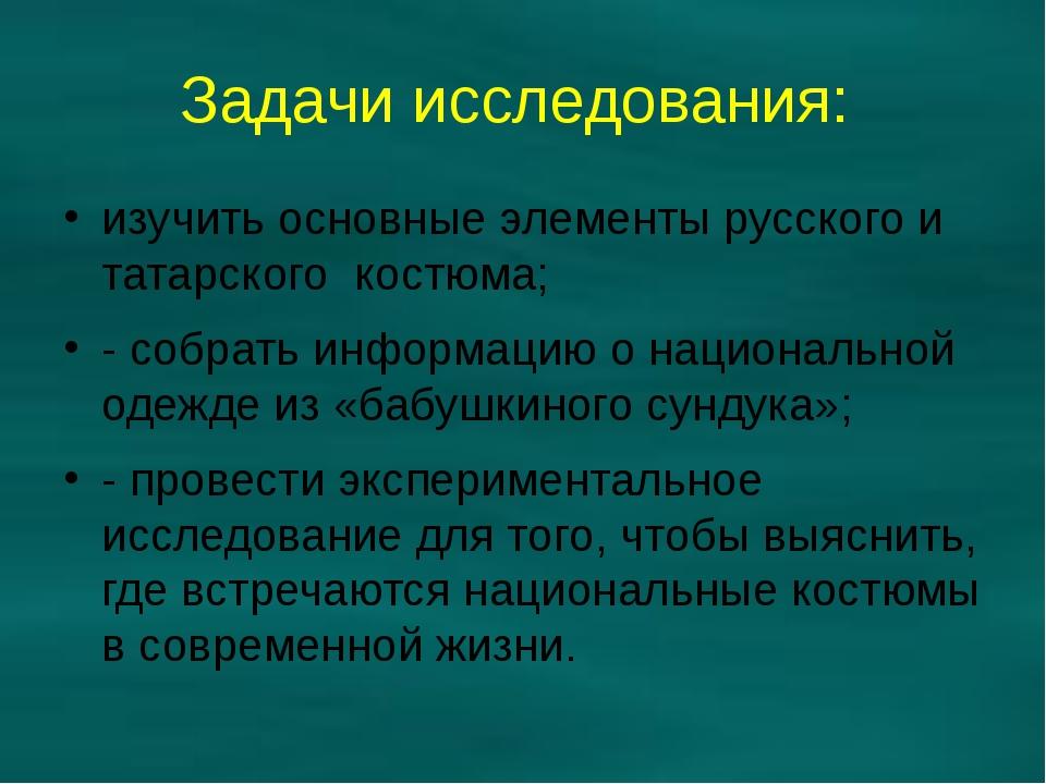 Задачи исследования: изучить основные элементы русского и татарского костюма;...