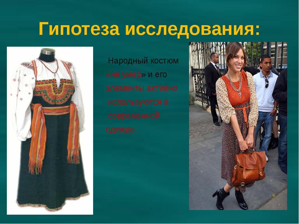 Гипотеза исследования: Народный костюм «не умер» и его элементы активно испол...
