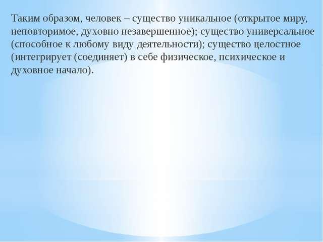 Таким образом, человек – существо уникальное (открытое миру, неповторимое, д...
