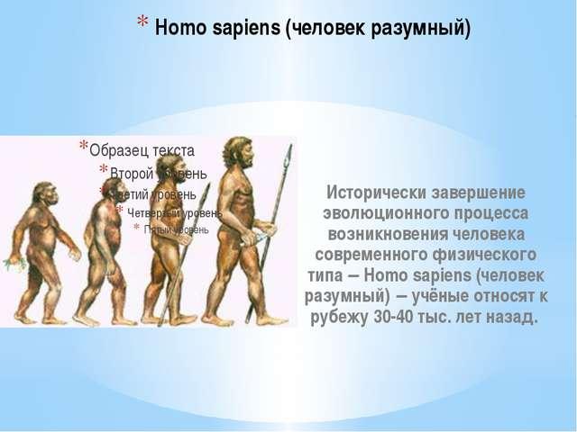 Homo sapiens (человек разумный) Исторически завершение эволюционного процесса...