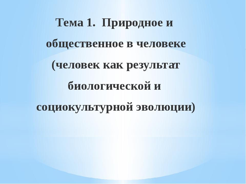 Тема 1. Природное и общественное в человеке (человек как результат биологиче...