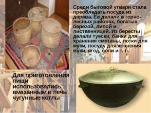Среди бытовой утвари стала преобладать посуда из дерева. Ее делали в горно-л