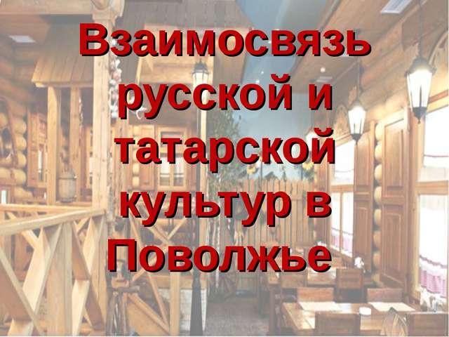 Взаимосвязь русской и татарской культур в Поволжье