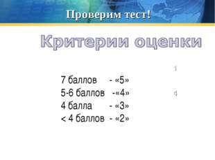 Проверим тест! 1 2 4 7 баллов - «5» 5-6 баллов -«4» 4 балла - «3» < 4 баллов