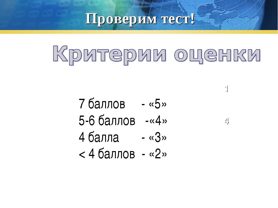 Проверим тест! 1 2 4 7 баллов - «5» 5-6 баллов -«4» 4 балла - «3» < 4 баллов...