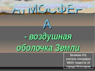 АТМОСФЕРА - воздушная оболочка Земли Беляева Л.Е. учитель географии МКОУ лице